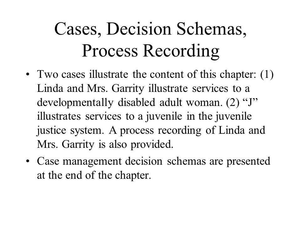 Cases, Decision Schemas, Process Recording Two cases illustrate the content of this chapter: (1) Linda and Mrs.