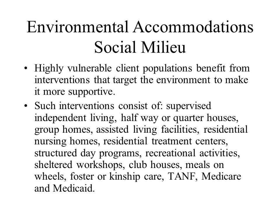 Environmental Accommodations Social Milieu Highly vulnerable client populations benefit from interventions that target the environment to make it more supportive.