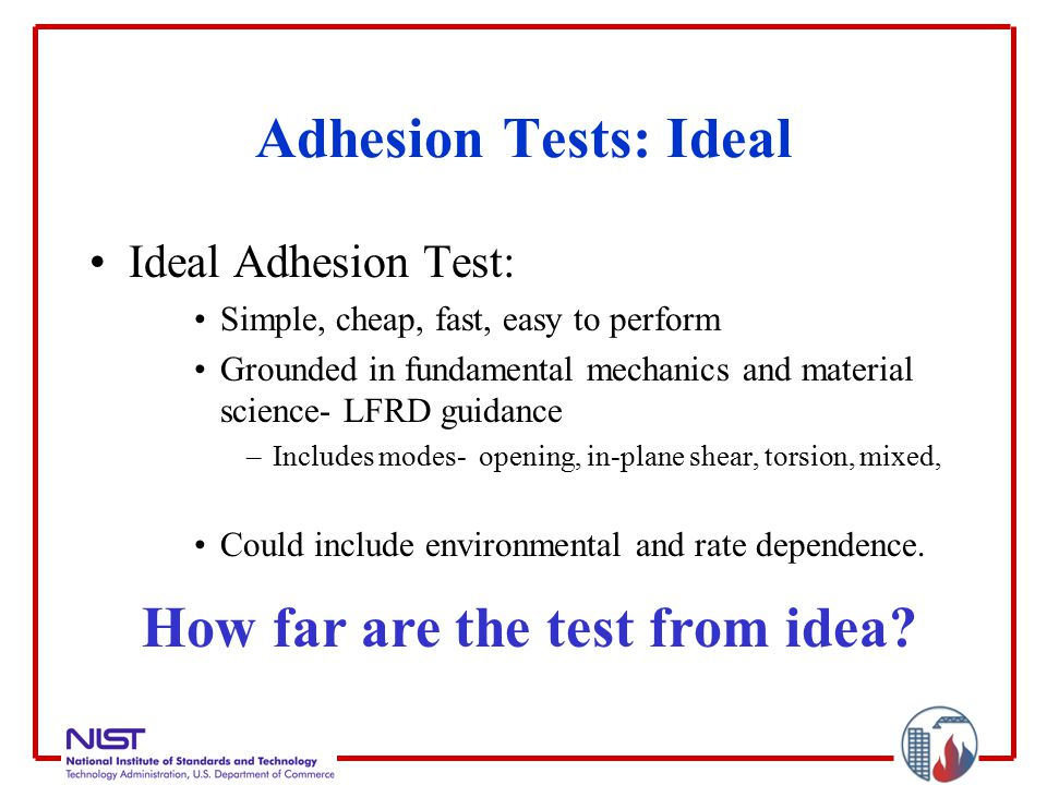 Adhesion Tests: Ideal Ideal Adhesion Test: Simple, cheap, fast, easy to perform Grounded in fundamental mechanics and material science- LFRD guidance –Includes modes- opening, in-plane shear, torsion, mixed, Could include environmental and rate dependence.