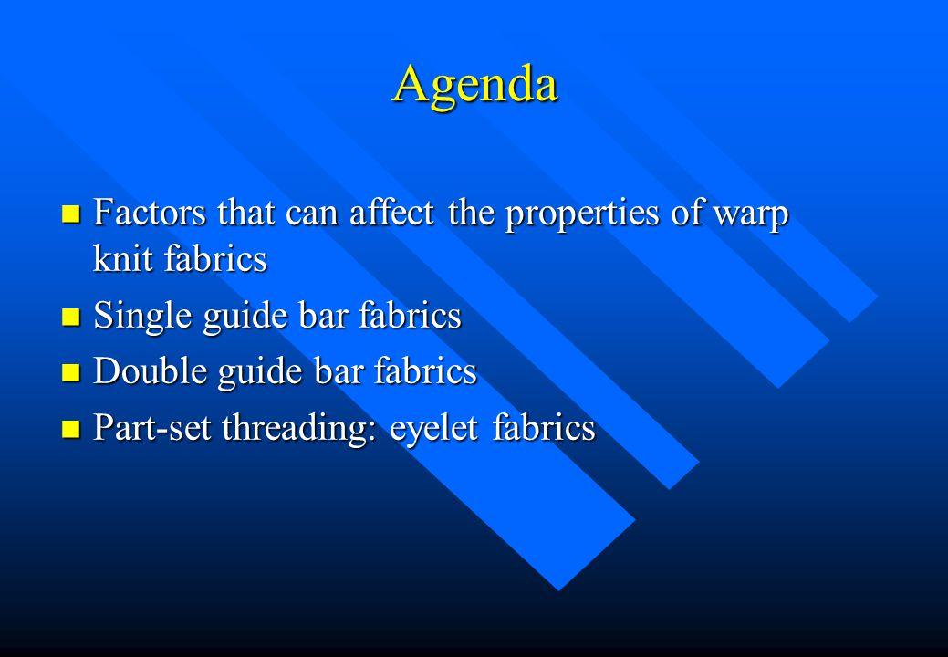 Agenda n Factors that can affect the properties of warp knit fabrics n Single guide bar fabrics n Double guide bar fabrics n Part-set threading: eyelet fabrics