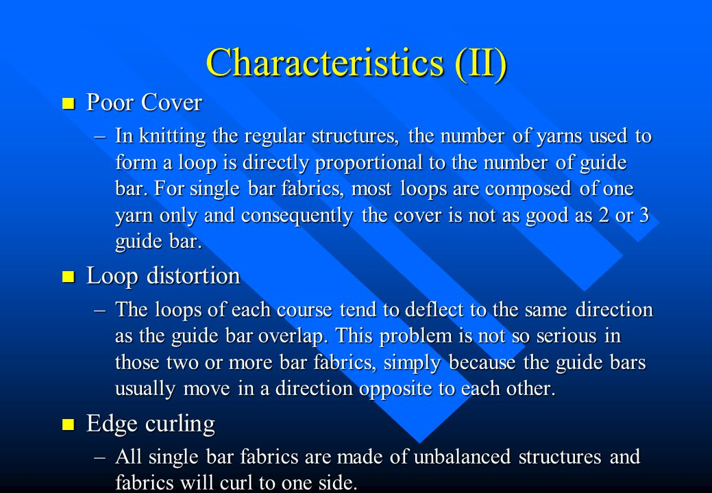 Characteristics (II) n Poor Cover –In knitting the regular structures, the number of yarns used to form a loop is directly proportional to the number of guide bar.