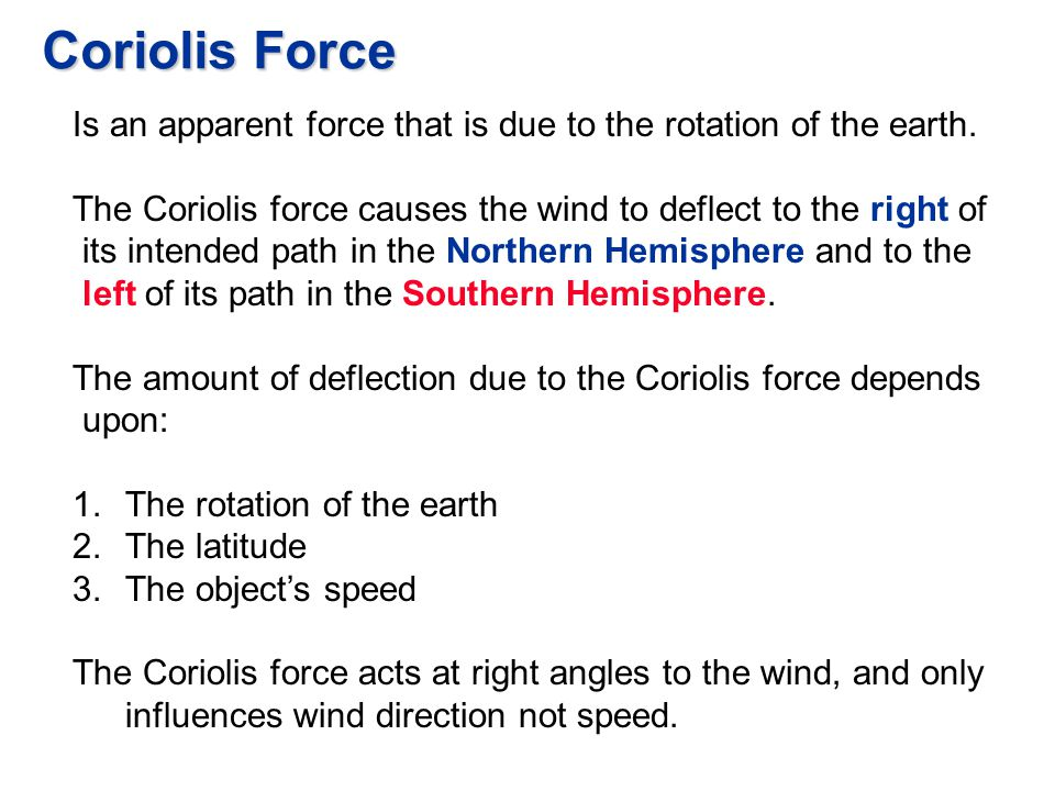 Coriolis Force Is an apparent force that is due to the rotation of the earth. The Coriolis force causes the wind to deflect to the right of its intend