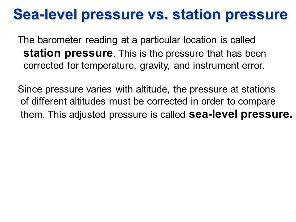 Sea-level pressure vs. station pressure The barometer reading at a particular location is called station pressure. This is the pressure that has been