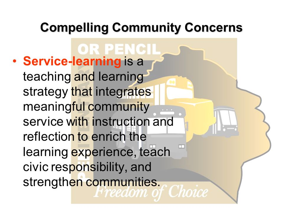Compelling Community Concerns Service-learning is a teaching and learning strategy that integrates meaningful community service with instruction and reflection to enrich the learning experience, teach civic responsibility, and strengthen communities.