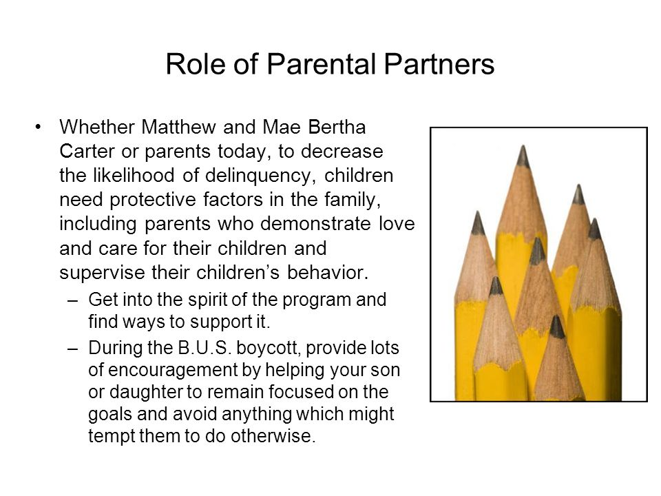 Role of Parental Partners Whether Matthew and Mae Bertha Carter or parents today, to decrease the likelihood of delinquency, children need protective factors in the family, including parents who demonstrate love and care for their children and supervise their children's behavior.