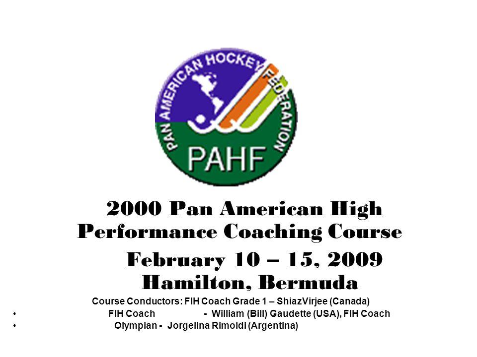 2000 Pan American High Performance Coaching Course February 10 – 15, 2009 Hamilton, Bermuda Course Conductors: FIH Coach Grade 1 – ShiazVirjee (Canada) FIH Coach - William (Bill) Gaudette (USA), FIH Coach Olympian - Jorgelina Rimoldi (Argentina)