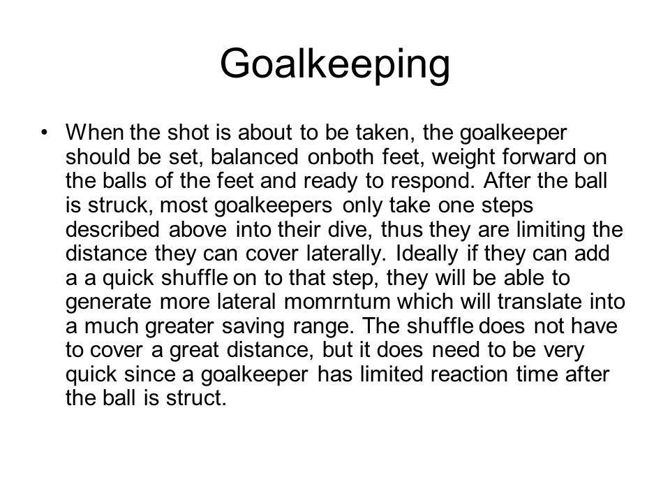 Goalkeeping When the shot is about to be taken, the goalkeeper should be set, balanced onboth feet, weight forward on the balls of the feet and ready to respond.
