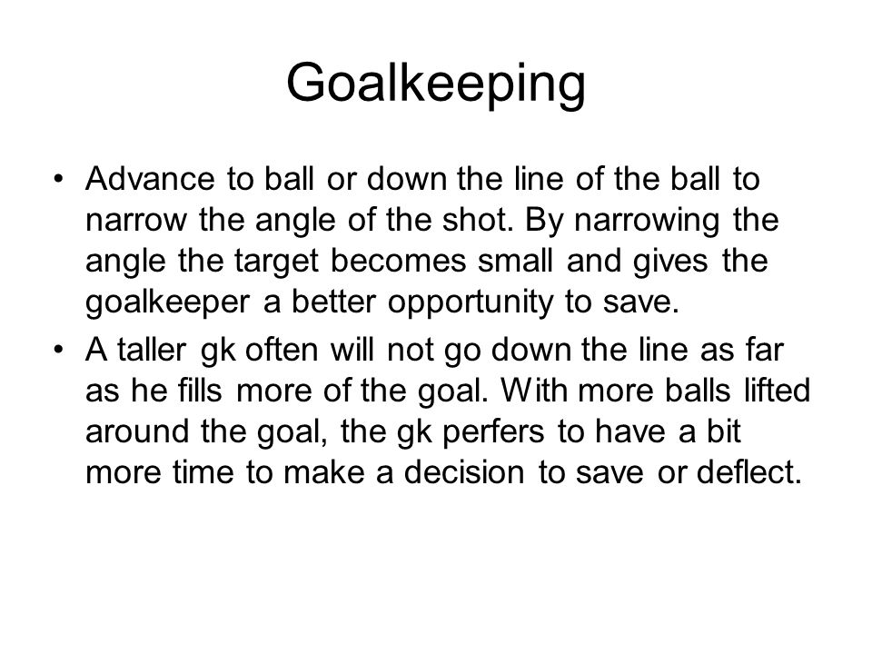 Goalkeeping Advance to ball or down the line of the ball to narrow the angle of the shot.