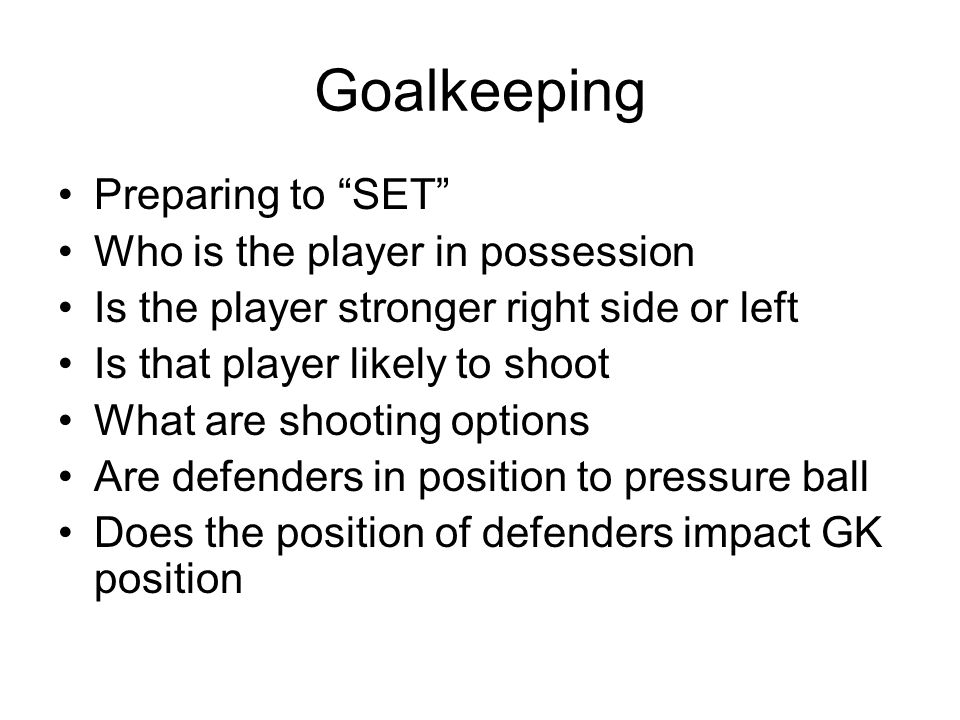 Goalkeeping Preparing to SET Who is the player in possession Is the player stronger right side or left Is that player likely to shoot What are shooting options Are defenders in position to pressure ball Does the position of defenders impact GK position