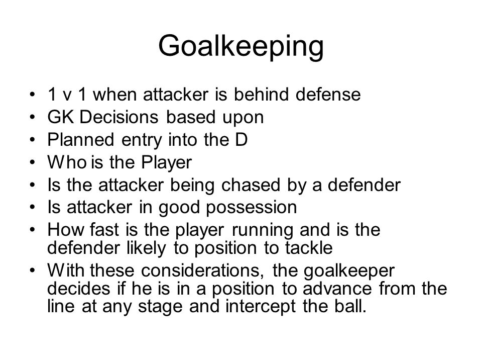 Goalkeeping 1 v 1 when attacker is behind defense GK Decisions based upon Planned entry into the D Who is the Player Is the attacker being chased by a defender Is attacker in good possession How fast is the player running and is the defender likely to position to tackle With these considerations, the goalkeeper decides if he is in a position to advance from the line at any stage and intercept the ball.