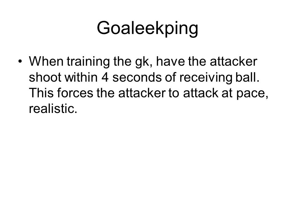Goaleekping When training the gk, have the attacker shoot within 4 seconds of receiving ball.