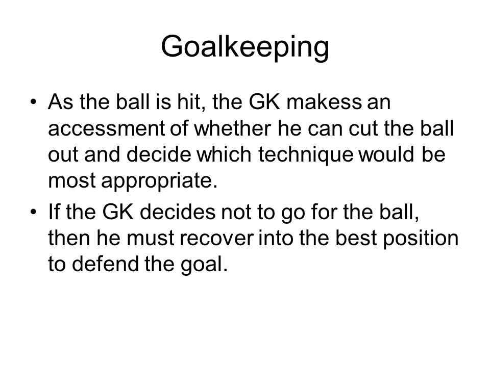 Goalkeeping As the ball is hit, the GK makess an accessment of whether he can cut the ball out and decide which technique would be most appropriate.
