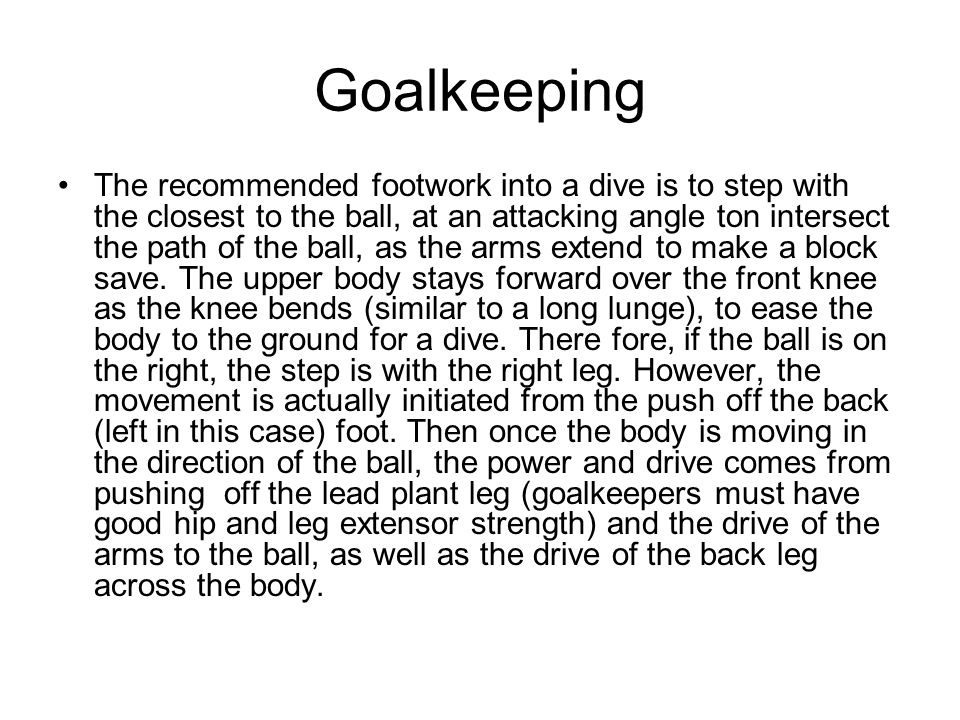 Goalkeeping The recommended footwork into a dive is to step with the closest to the ball, at an attacking angle ton intersect the path of the ball, as the arms extend to make a block save.
