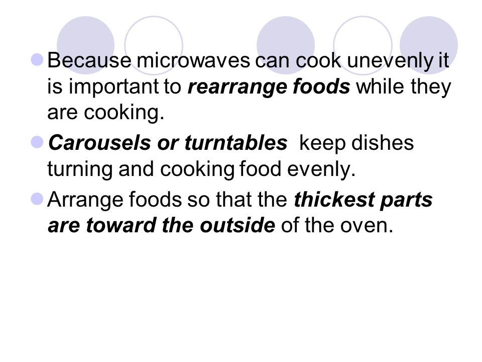 Because microwaves can cook unevenly it is important to rearrange foods while they are cooking.