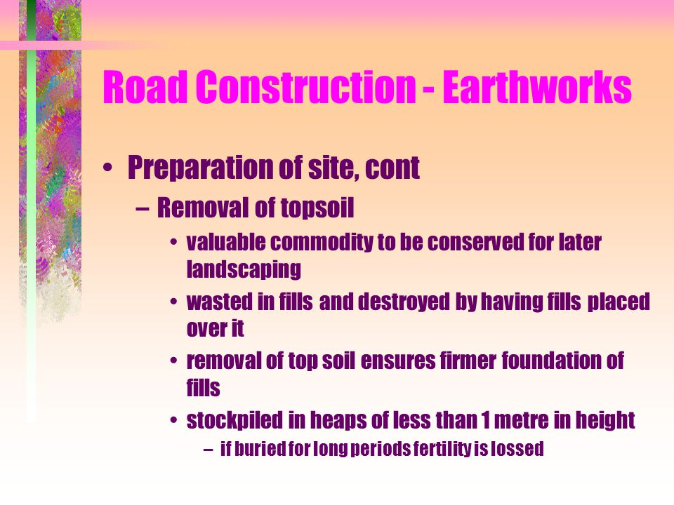 Road Construction - Earthworks Preparation of site, cont –Removal of topsoil valuable commodity to be conserved for later landscaping wasted in fills