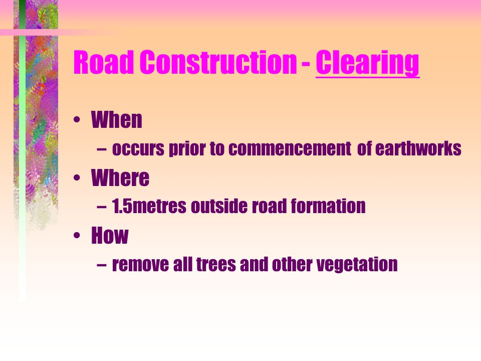 Road Construction - Clearing When –occurs prior to commencement of earthworks Where –1.5metres outside road formation How –remove all trees and other