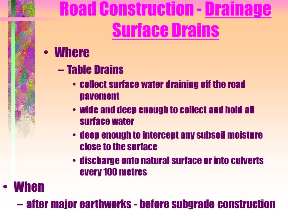 Road Construction - Drainage Surface Drains Where –Table Drains collect surface water draining off the road pavement wide and deep enough to collect a