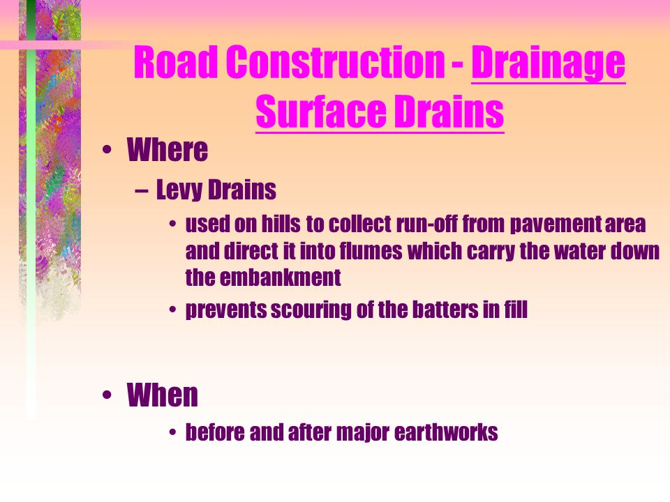 Road Construction - Drainage Surface Drains Where –Levy Drains used on hills to collect run-off from pavement area and direct it into flumes which car
