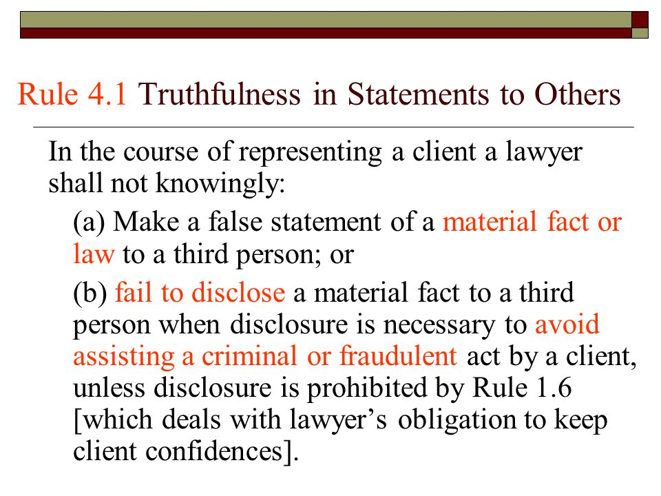 Rule 4.1 Truthfulness in Statements to Others In the course of representing a client a lawyer shall not knowingly: (a) Make a false statement of a material fact or law to a third person; or (b) fail to disclose a material fact to a third person when disclosure is necessary to avoid assisting a criminal or fraudulent act by a client, unless disclosure is prohibited by Rule 1.6 [which deals with lawyer's obligation to keep client confidences].