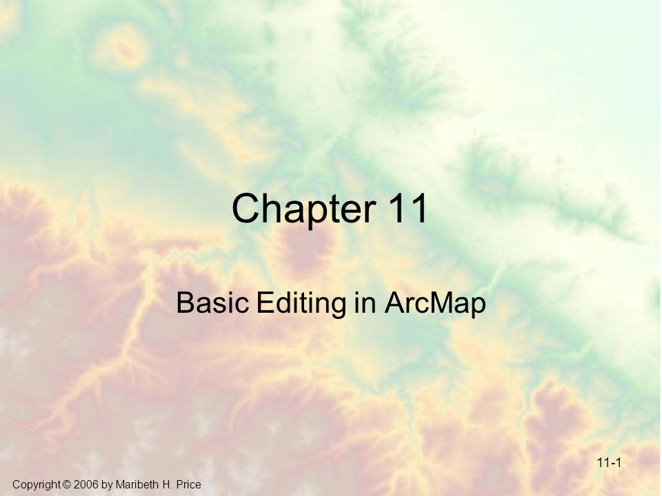 Copyright © 2006 by Maribeth H. Price 11-1 Chapter 11 Basic Editing in ArcMap