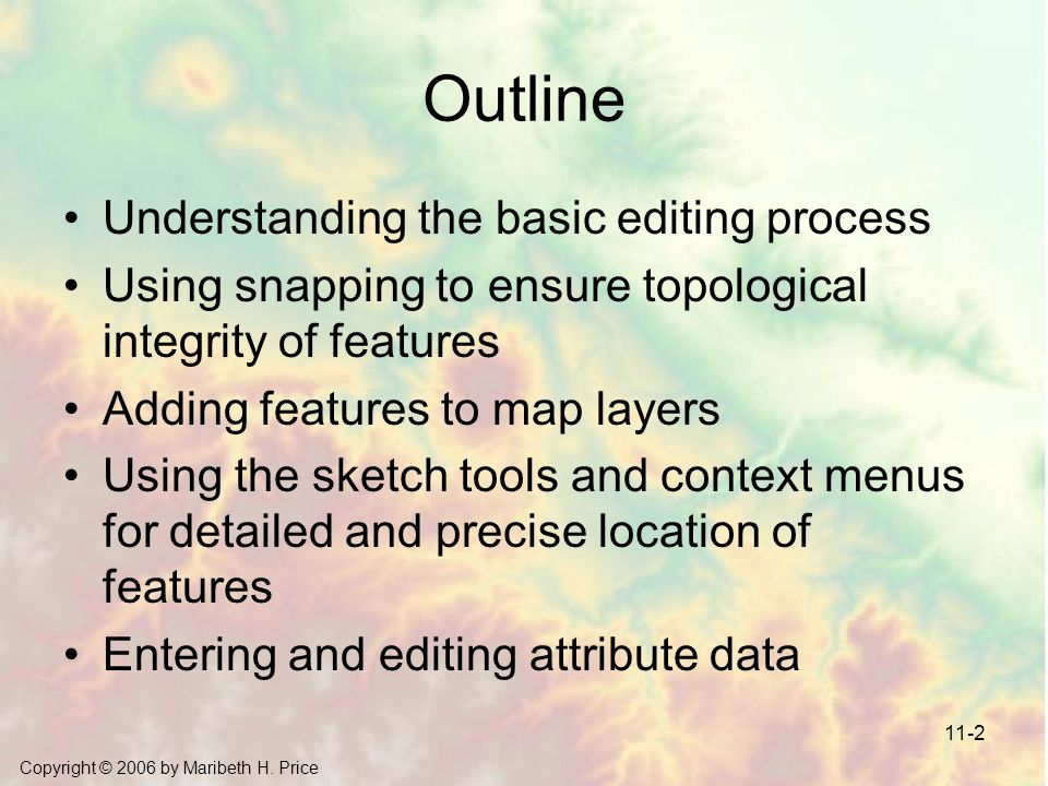 Copyright © 2006 by Maribeth H. Price 11-2 Outline Understanding the basic editing process Using snapping to ensure topological integrity of features
