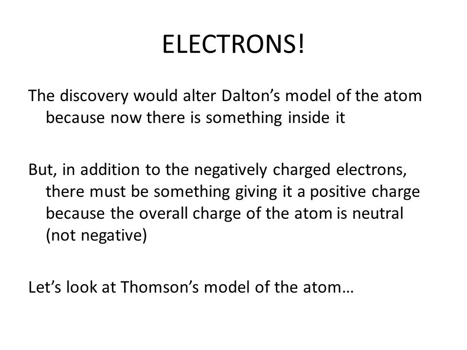 Thomson also noticed… That the cathode ray was coming out of the negative end (cathode) of the tube and going toward the positive end (anode) Therefore, because opposites attract, he concluded that the cathode ray must be negative He called these particles… Negative end Positive end