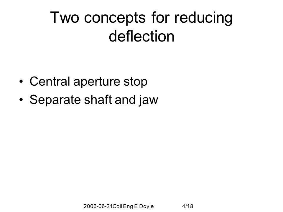 2006-06-21Coll Eng E Doyle 5/18 86C Bending exceeds 25um spec => Compromise: Central aperture stop controls deflection - causes jaw to deflect away from beam – Note: this is idealized stop  x=394  m Spec: 25  m support Steady State operation (End supports as modeled) More realistic: shaft support -Swelling toward beam -Bending toward beam Idealized Central Aperture Stop -Swelling neutrallized -Bending neutralized