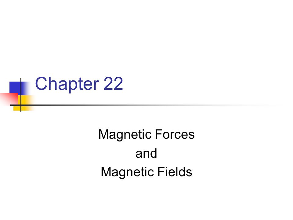 Chapter 22 Magnetic Forces and Magnetic Fields