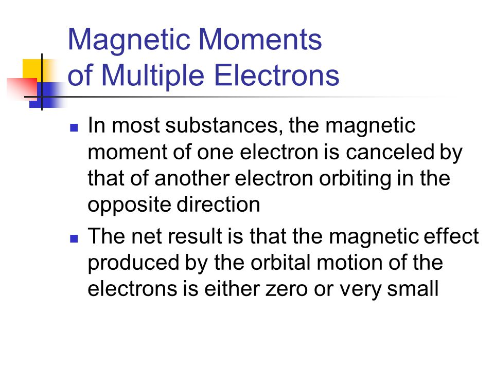 Magnetic Moments of Multiple Electrons In most substances, the magnetic moment of one electron is canceled by that of another electron orbiting in the