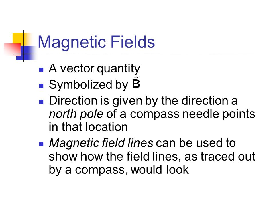 Magnetic Fields A vector quantity Symbolized by Direction is given by the direction a north pole of a compass needle points in that location Magnetic