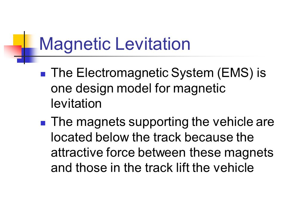 Magnetic Levitation The Electromagnetic System (EMS) is one design model for magnetic levitation The magnets supporting the vehicle are located below