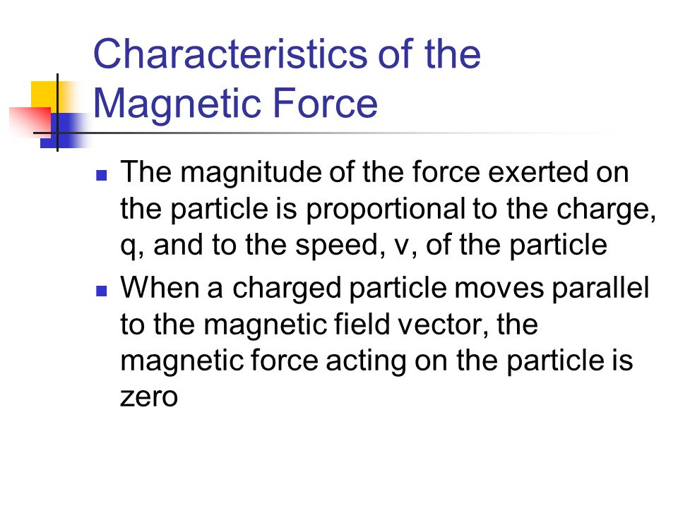 Characteristics of the Magnetic Force The magnitude of the force exerted on the particle is proportional to the charge, q, and to the speed, v, of the
