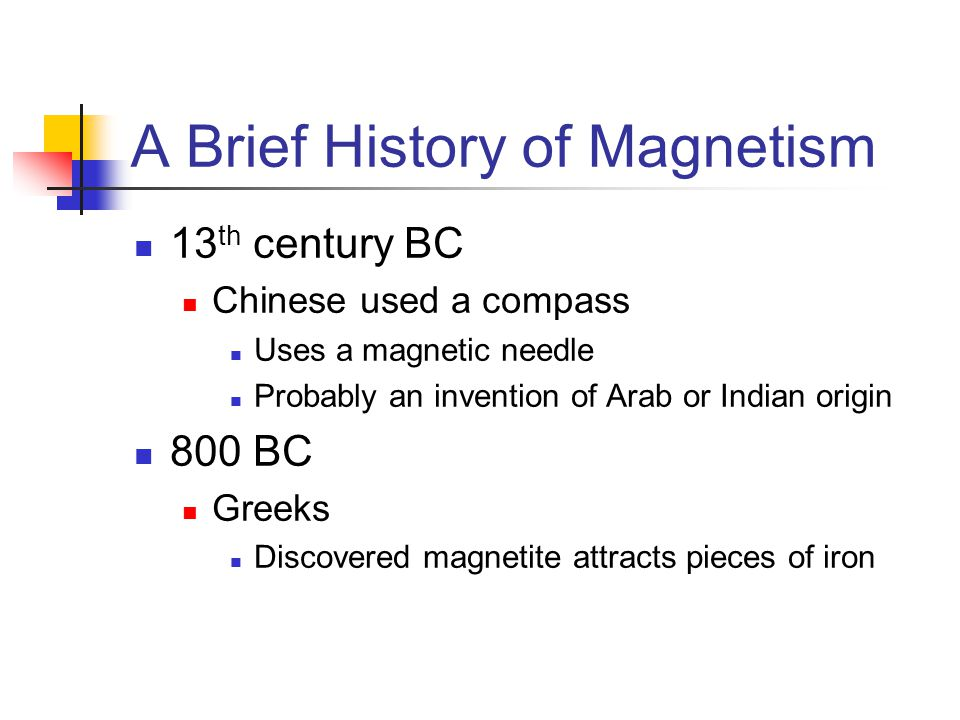 A Brief History of Magnetism 13 th century BC Chinese used a compass Uses a magnetic needle Probably an invention of Arab or Indian origin 800 BC Gree