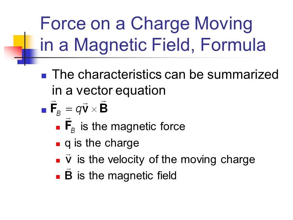 Force on a Charge Moving in a Magnetic Field, Formula The characteristics can be summarized in a vector equation is the magnetic force q is the charge