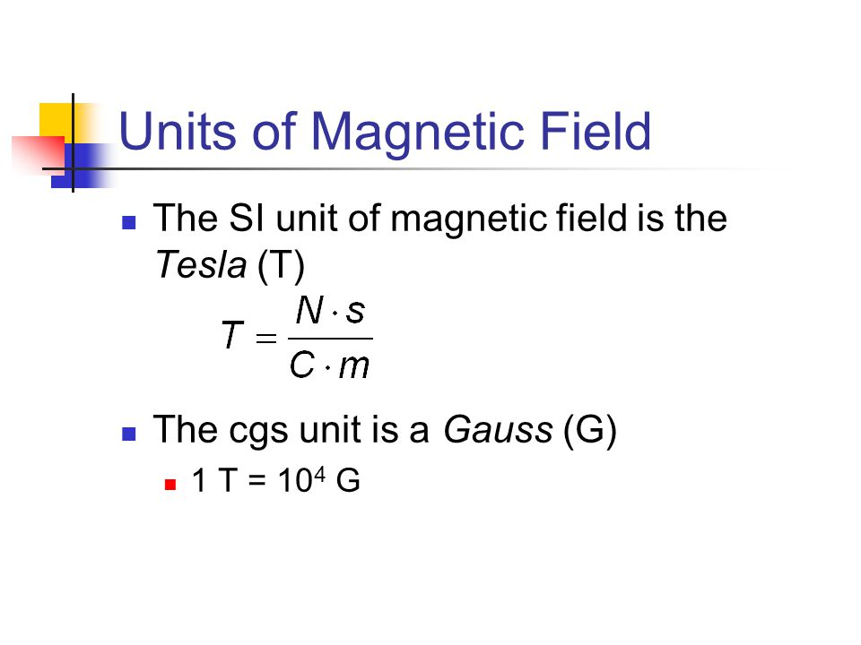 Units of Magnetic Field The SI unit of magnetic field is the Tesla (T) The cgs unit is a Gauss (G) 1 T = 10 4 G