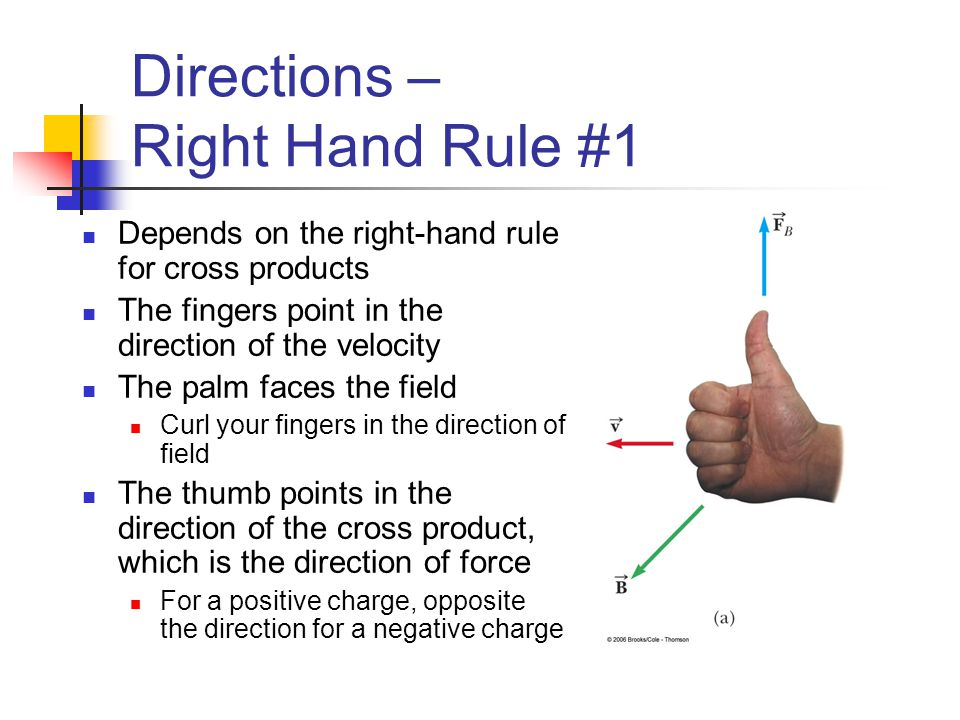 Directions – Right Hand Rule #1 Depends on the right-hand rule for cross products The fingers point in the direction of the velocity The palm faces th