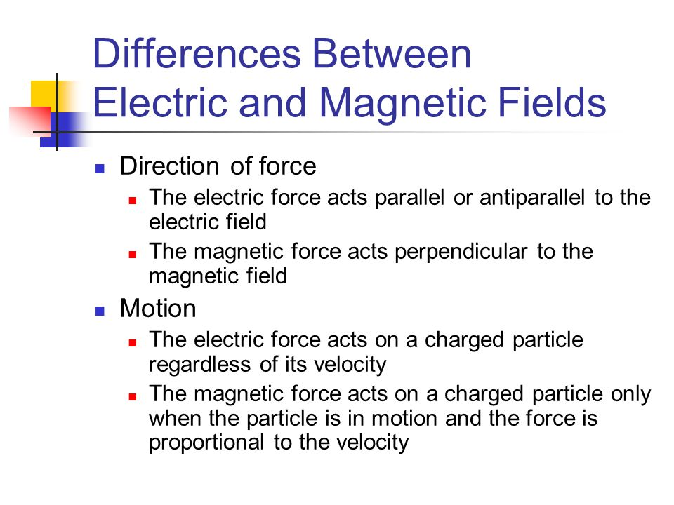 Differences Between Electric and Magnetic Fields Direction of force The electric force acts parallel or antiparallel to the electric field The magneti