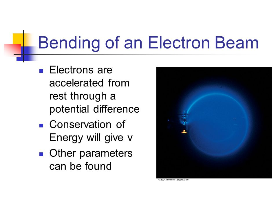 Bending of an Electron Beam Electrons are accelerated from rest through a potential difference Conservation of Energy will give v Other parameters can