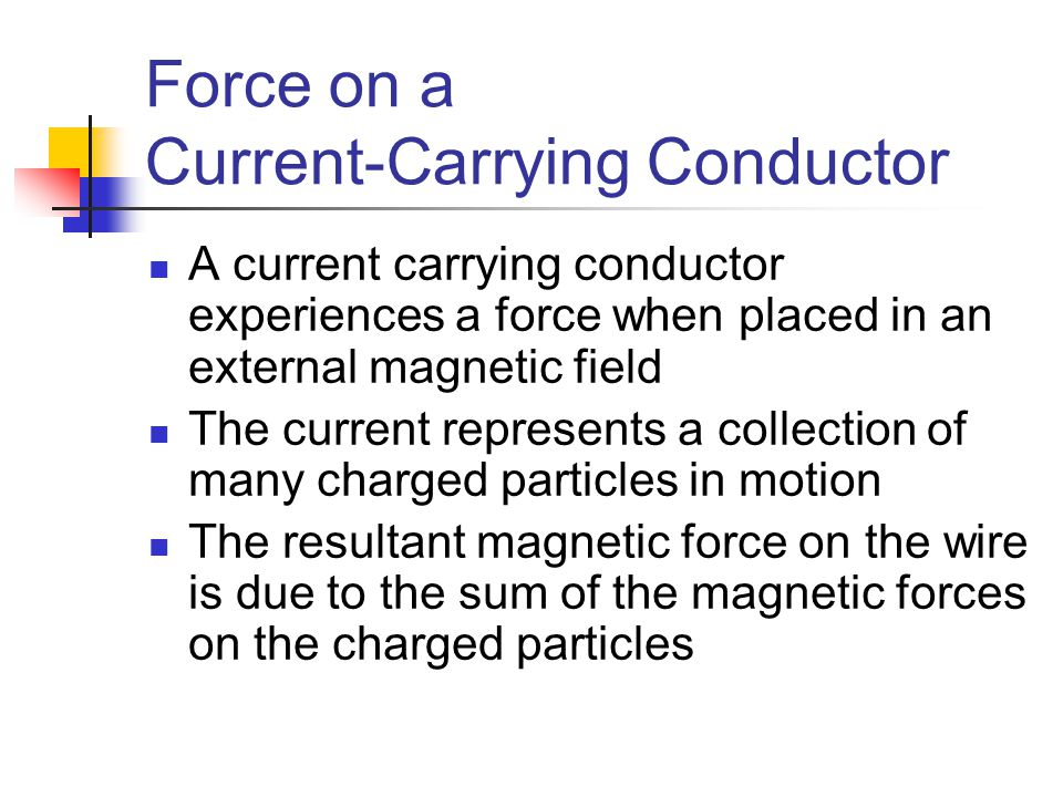 Force on a Current-Carrying Conductor A current carrying conductor experiences a force when placed in an external magnetic field The current represent