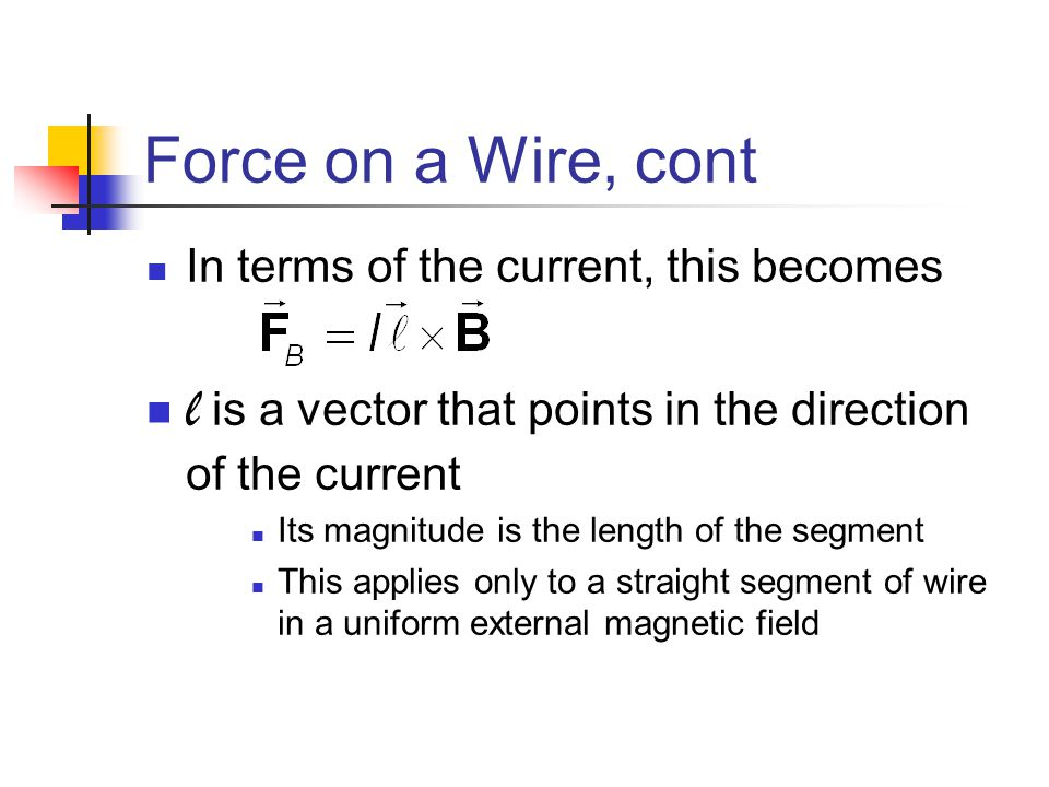 Force on a Wire, cont In terms of the current, this becomes l is a vector that points in the direction of the current Its magnitude is the length of t
