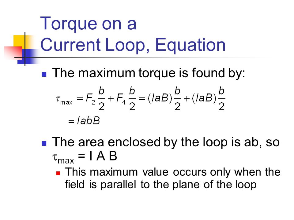 Torque on a Current Loop, Equation The maximum torque is found by: The area enclosed by the loop is ab, so  max = I A B This maximum value occurs onl
