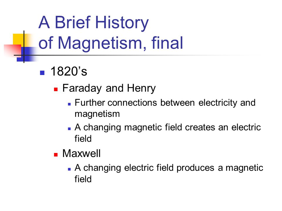 A Brief History of Magnetism, final 1820's Faraday and Henry Further connections between electricity and magnetism A changing magnetic field creates a