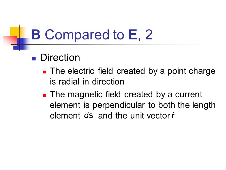 B Compared to E, 2 Direction The electric field created by a point charge is radial in direction The magnetic field created by a current element is pe