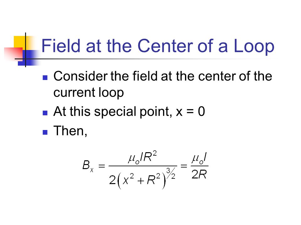 Field at the Center of a Loop Consider the field at the center of the current loop At this special point, x = 0 Then,