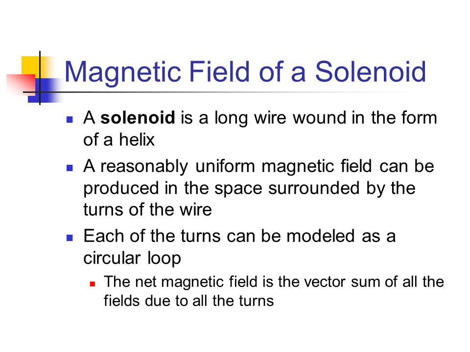 Magnetic Field of a Solenoid A solenoid is a long wire wound in the form of a helix A reasonably uniform magnetic field can be produced in the space s