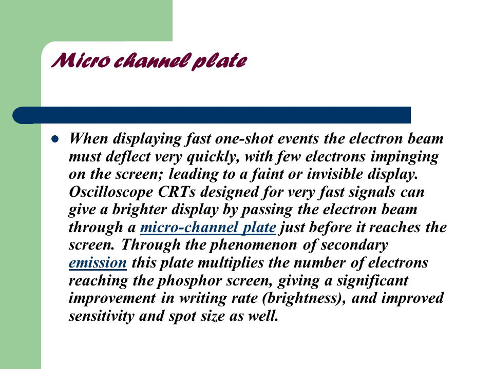 Micro channel plate When displaying fast one-shot events the electron beam must deflect very quickly, with few electrons impinging on the screen; lead
