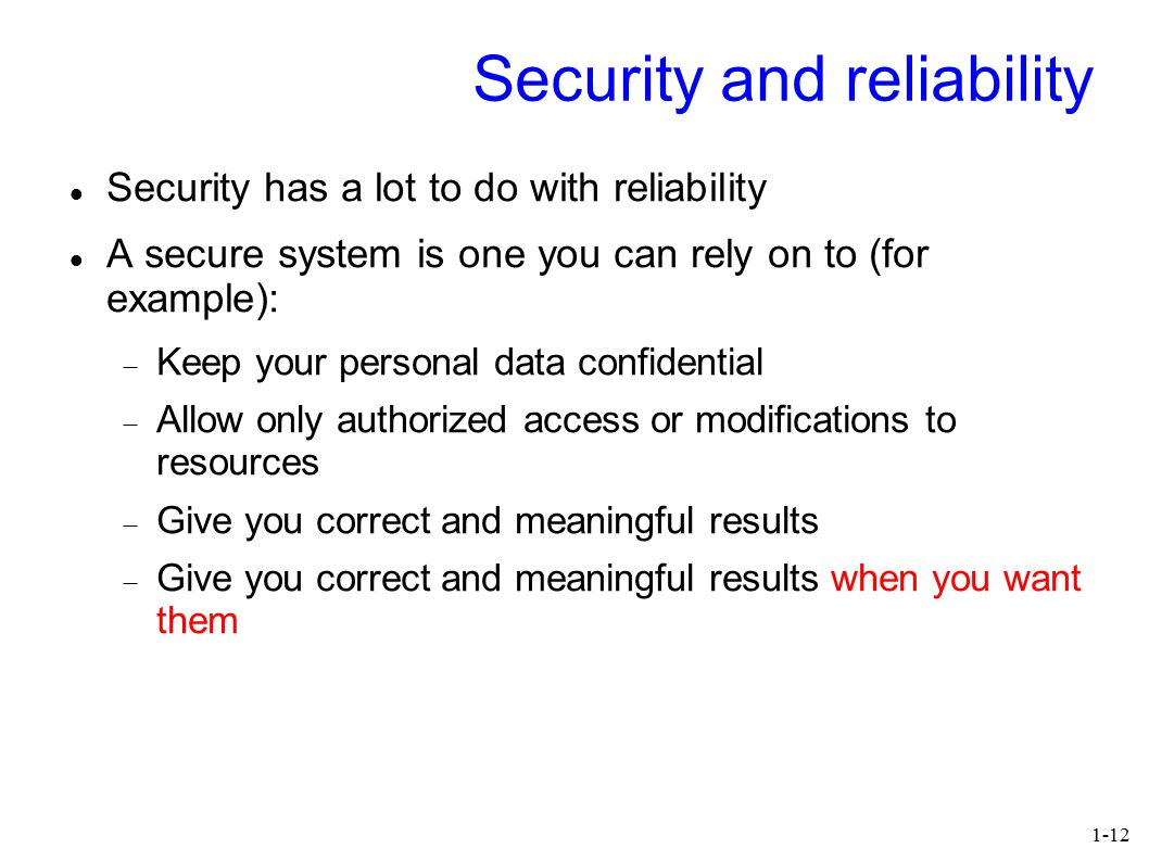 1-12 Security and reliability Security has a lot to do with reliability A secure system is one you can rely on to (for example):  Keep your personal