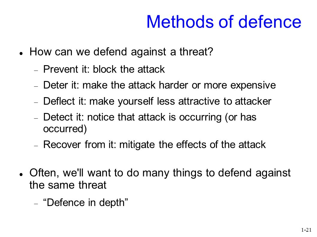 1-21 Methods of defence How can we defend against a threat?  Prevent it: block the attack  Deter it: make the attack harder or more expensive  Defl