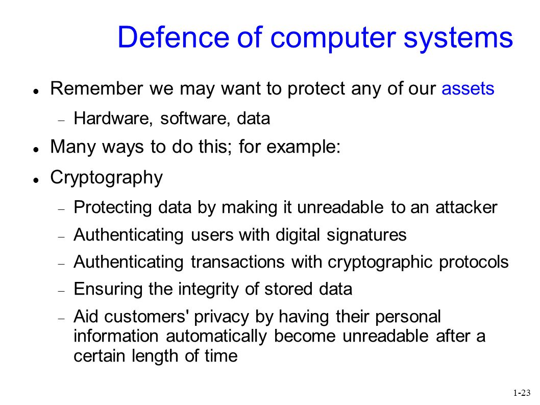 1-23 Defence of computer systems Remember we may want to protect any of our assets  Hardware, software, data Many ways to do this; for example: Cryptography  Protecting data by making it unreadable to an attacker  Authenticating users with digital signatures  Authenticating transactions with cryptographic protocols  Ensuring the integrity of stored data  Aid customers privacy by having their personal information automatically become unreadable after a certain length of time