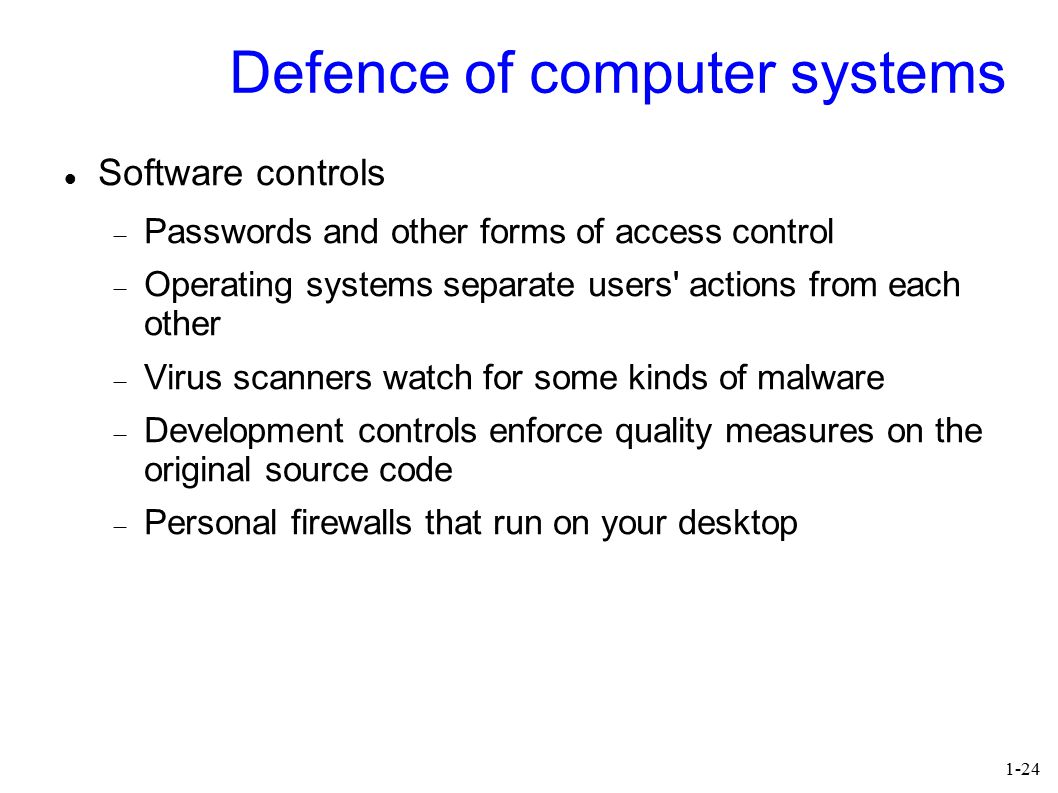 1-24 Defence of computer systems Software controls  Passwords and other forms of access control  Operating systems separate users' actions from each